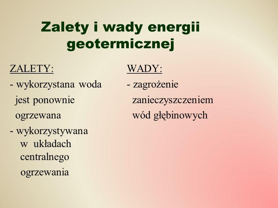 Zalety i wady energii geotermicznej ZALETY: - wykorzystana woda jest ponownie ogrzewana - wykorzystywana w układach centralnego ogrzewania WADY: - zag