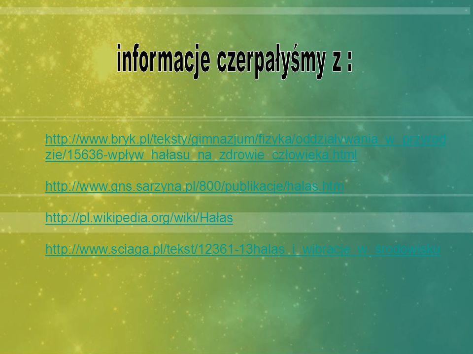 http://www.bryk.pl/teksty/gimnazjum/fizyka/oddziaływania_w_przyrod zie/15636-wpływ_hałasu_na_zdrowie_człowieka.html http://www.gns.sarzyna.pl/800/publ