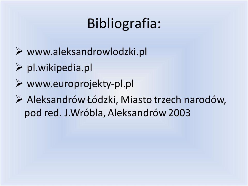 Bibliografia: www.aleksandrowlodzki.pl pl.wikipedia.pl www.europrojekty-pl.pl Aleksandrów Łódzki, Miasto trzech narodów, pod red.