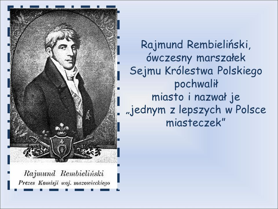 Rajmund Rembieliński, ówczesny marszałek Sejmu Królestwa Polskiego pochwalił miasto i nazwał je jednym z lepszych w Polsce miasteczek
