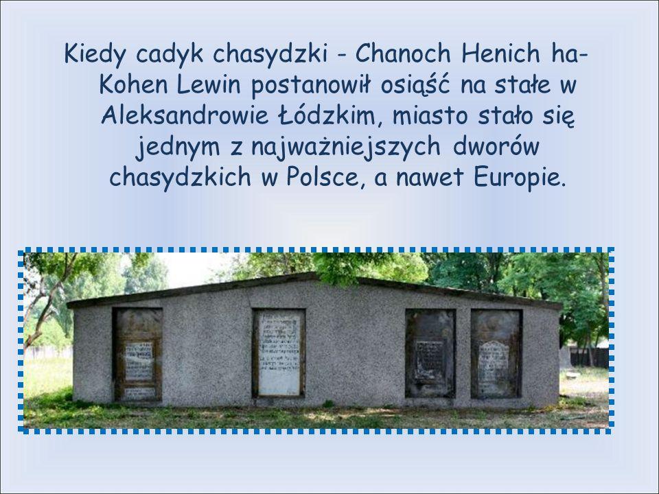 Kiedy cadyk chasydzki - Chanoch Henich ha- Kohen Lewin postanowił osiąść na stałe w Aleksandrowie Łódzkim, miasto stało się jednym z najważniejszych dworów chasydzkich w Polsce, a nawet Europie.