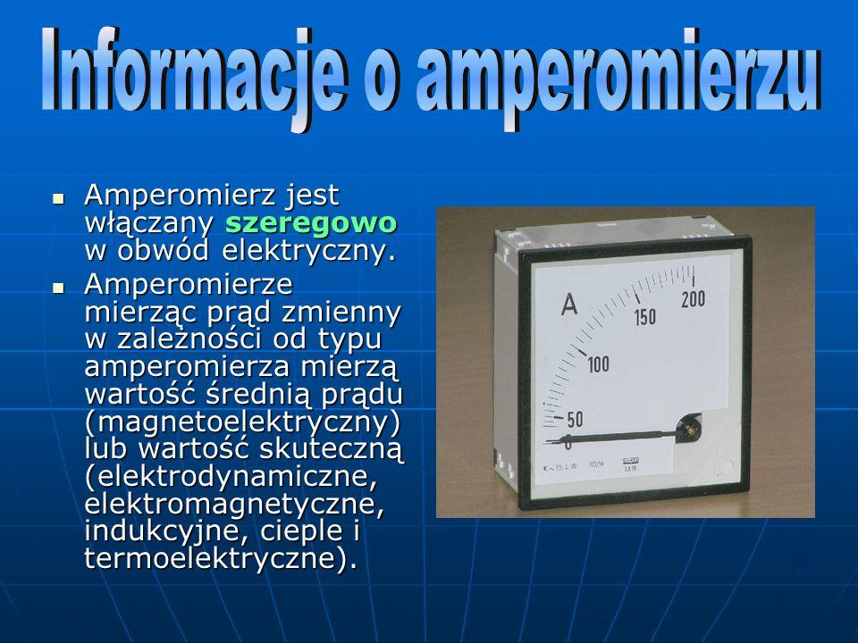 Amperomierz jest włączany szeregowo w obwód elektryczny. Amperomierz jest włączany szeregowo w obwód elektryczny. Amperomierze mierząc prąd zmienny w