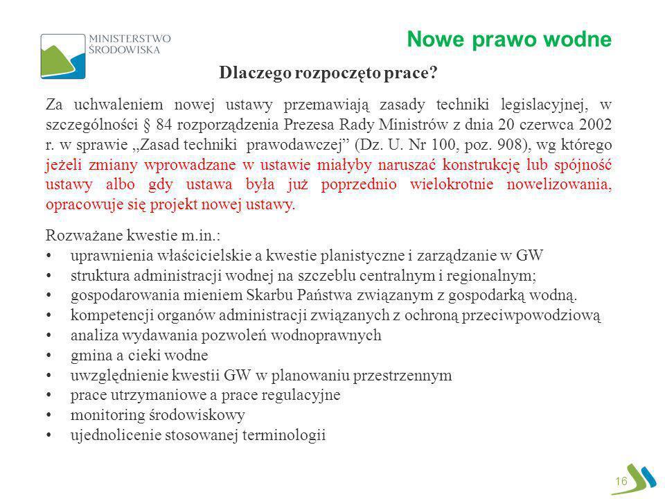 Nowe prawo wodne 16 Dlaczego rozpoczęto prace? Za uchwaleniem nowej ustawy przemawiają zasady techniki legislacyjnej, w szczególności § 84 rozporządze