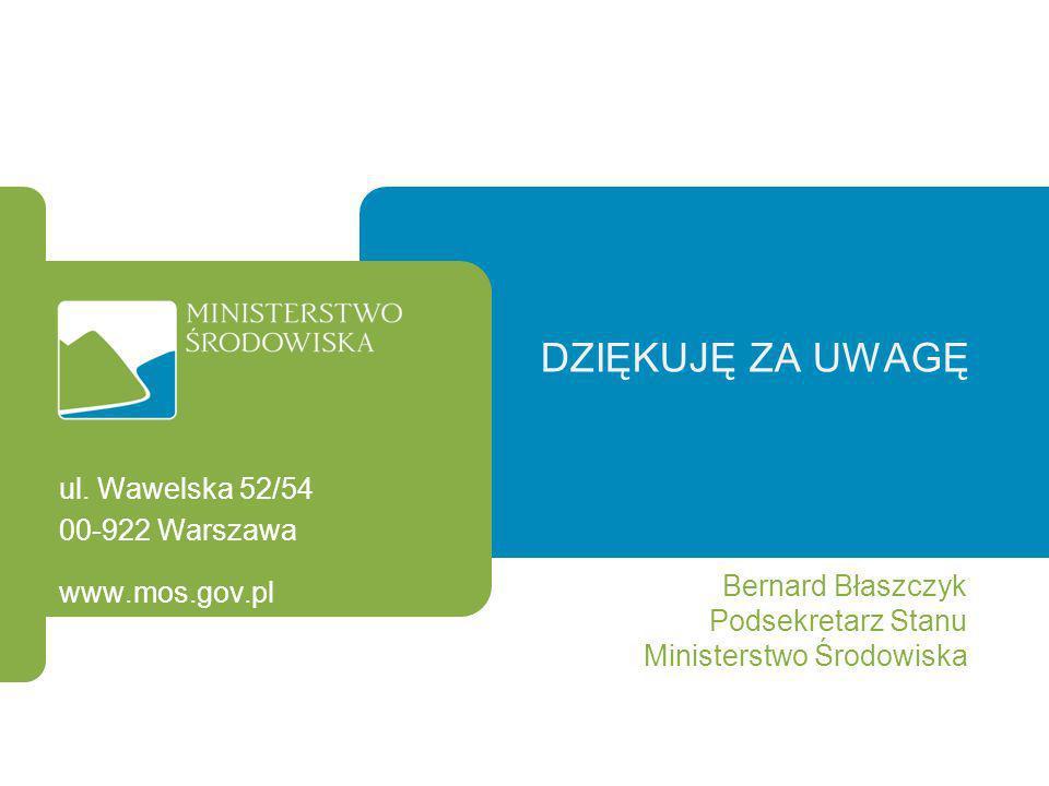 DZIĘKUJĘ ZA UWAGĘ Bernard Błaszczyk Podsekretarz Stanu Ministerstwo Środowiska ul. Wawelska 52/54 00-922 Warszawa www.mos.gov.pl