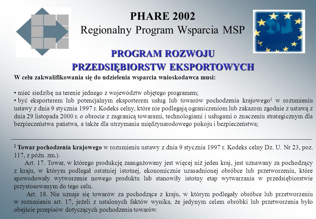 PHARE 2002 Regionalny Program Wsparcia MSP PROGRAM ROZWOJU PRZEDSIĘBIORSTW EKSPORTOWYCH W celu zakwalifikowania się do udzielenia wsparcia wnioskodawca musi: mieć siedzibę na terenie jednego z województw objętego programem; być eksporterem lub potencjalnym eksporterem usług lub towarów pochodzenia krajowego 1 w rozumieniu ustawy z dnia 9 stycznia 1997 r.