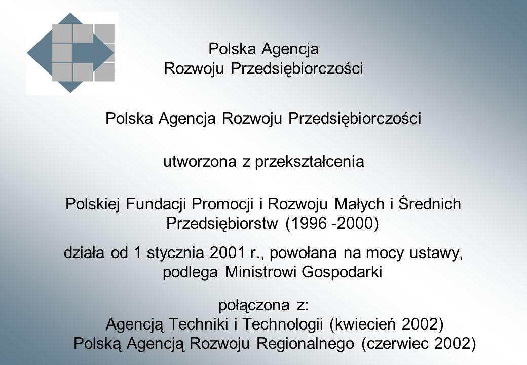 Polska Agencja Rozwoju Przedsiębiorczości utworzona z przekształcenia Polskiej Fundacji Promocji i Rozwoju Małych i Średnich Przedsiębiorstw (1996 -2000) działa od 1 stycznia 2001 r., powołana na mocy ustawy, podlega Ministrowi Gospodarki połączona z: Agencją Techniki i Technologii (kwiecień 2002) Polską Agencją Rozwoju Regionalnego (czerwiec 2002)