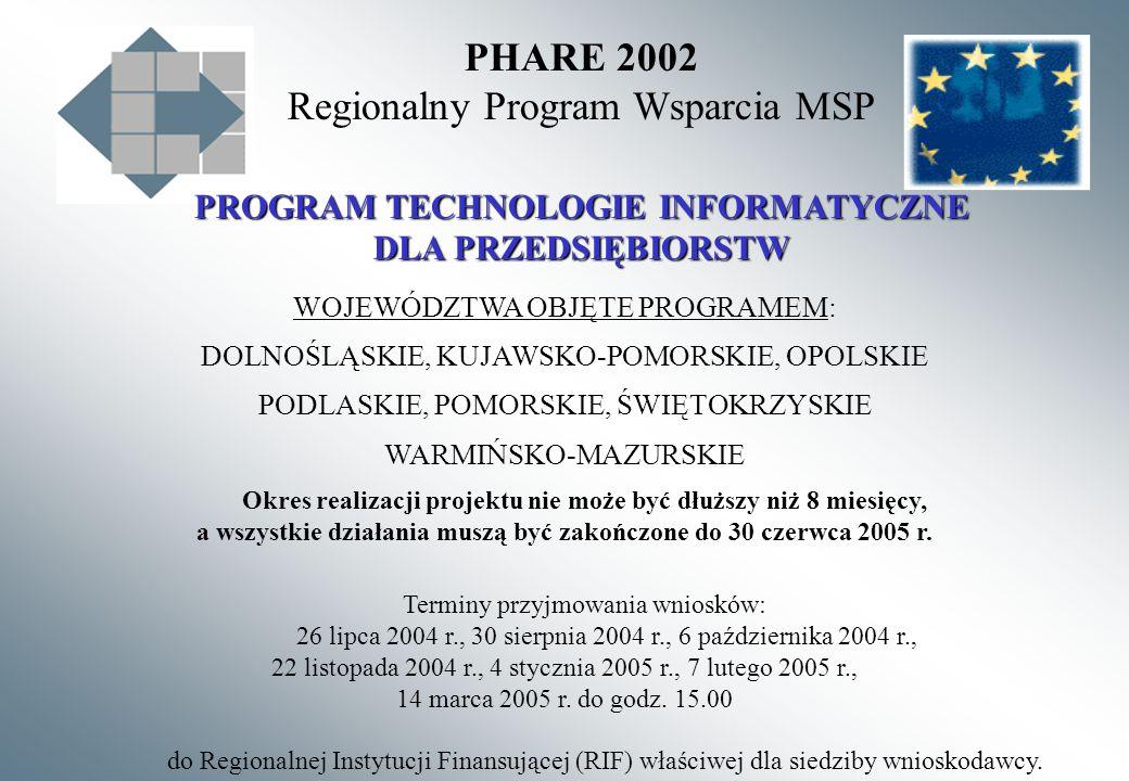 PHARE 2002 Regionalny Program Wsparcia MSP PROGRAM TECHNOLOGIE INFORMATYCZNE DLA PRZEDSIĘBIORSTW WOJEWÓDZTWA OBJĘTE PROGRAMEM: DOLNOŚLĄSKIE, KUJAWSKO-POMORSKIE, OPOLSKIE PODLASKIE, POMORSKIE, ŚWIĘTOKRZYSKIE WARMIŃSKO-MAZURSKIE Okres realizacji projektu nie może być dłuższy niż 8 miesięcy, a wszystkie działania muszą być zakończone do 30 czerwca 2005 r.