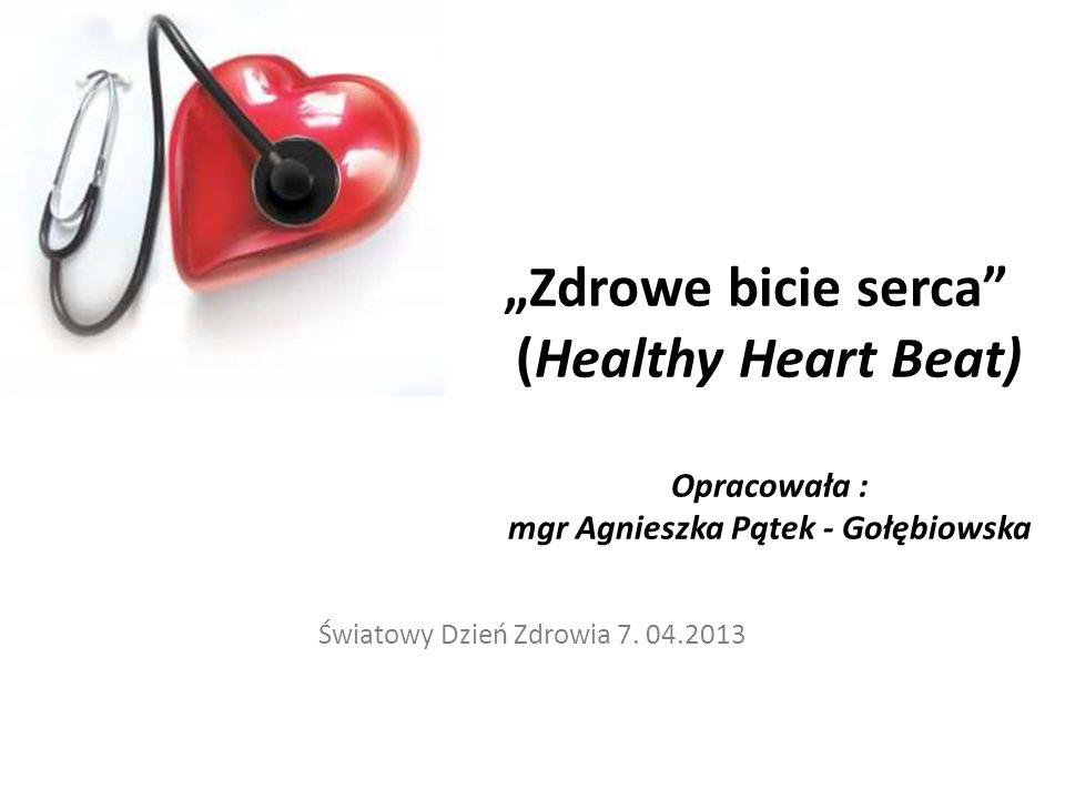 Zdrowe bicie serca (Healthy Heart Beat) Opracowała : mgr Agnieszka Pątek - Gołębiowska Światowy Dzień Zdrowia 7. 04.2013