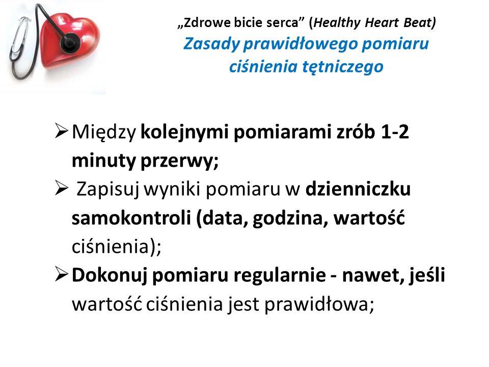Zdrowe bicie serca (Healthy Heart Beat) Zasady prawidłowego pomiaru ciśnienia tętniczego Między kolejnymi pomiarami zrób 1-2 minuty przerwy; Zapisuj w
