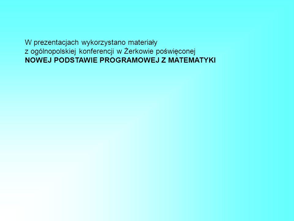 W prezentacjach wykorzystano materiały z ogólnopolskiej konferencji w Żerkowie poświęconej NOWEJ PODSTAWIE PROGRAMOWEJ Z MATEMATYKI