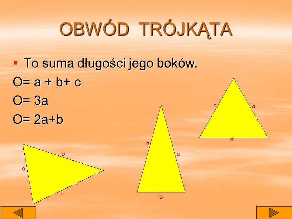 OBWÓD TRÓJKĄTA To suma długości jego boków. To suma długości jego boków. O= a + b+ c O= 3a O= 2a+b