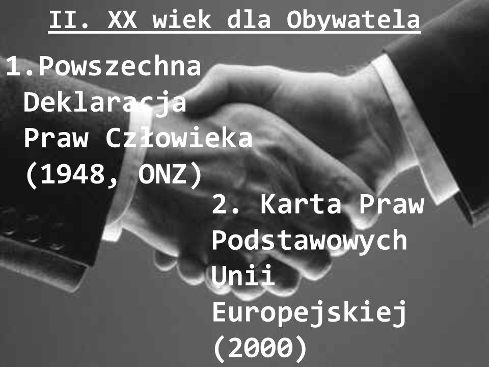 II. XX wiek dla Obywatela 1.Powszechna Deklaracja Praw Człowieka (1948, ONZ) 2. Karta Praw Podstawowych Unii Europejskiej (2000)
