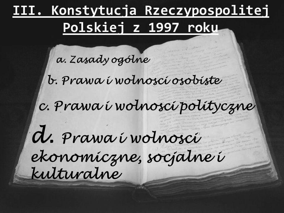 III. Konstytucja Rzeczypospolitej Polskiej z 1997 roku a. Zasady ogólne b. Prawa i wolnosci osobiste c. Prawa i wolnosci polityczne d. Prawa i wolnosc