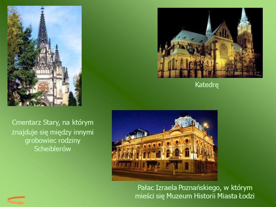 Pałac Izraela Poznańskiego, w którym mieści się Muzeum Historii Miasta Łodzi Katedrę Cmentarz Stary, na którym znajduje się między innymi grobowiec ro