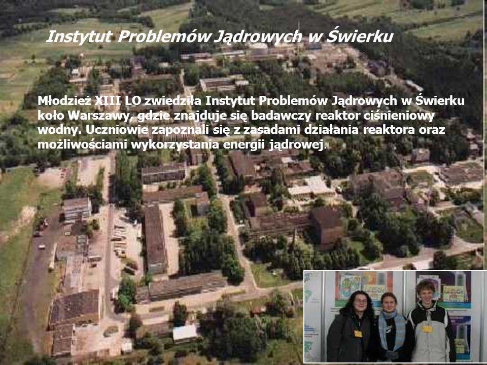 Instytut Problemów Jądrowych w Świerku Młodzież XIII LO zwiedziła Instytut Problemów Jądrowych w Świerku koło Warszawy, gdzie znajduje się badawczy re