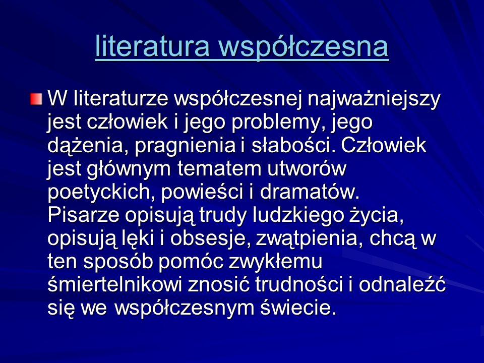 literatura współczesna literatura współczesna W literaturze współczesnej najważniejszy jest człowiek i jego problemy, jego dążenia, pragnienia i słabo
