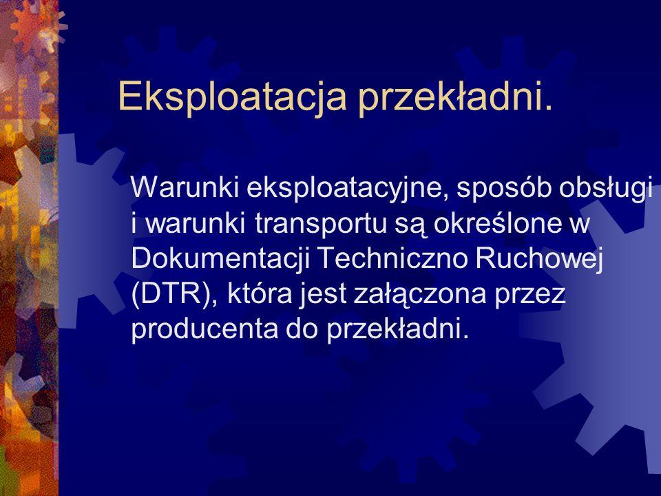 Eksploatacja przekładni. Warunki eksploatacyjne, sposób obsługi i warunki transportu są określone w Dokumentacji Techniczno Ruchowej (DTR), która jest