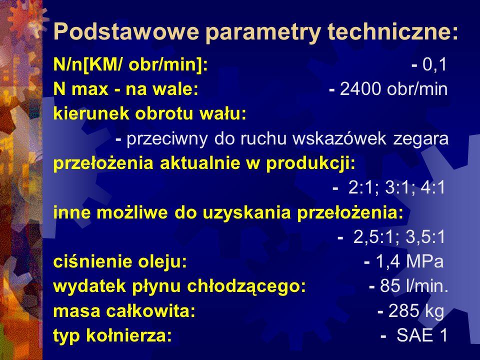 Podstawowe parametry techniczne: N/n[KM/ obr/min]: - 0,1 N max - na wale: - 2400 obr/min kierunek obrotu wału: - przeciwny do ruchu wskazówek zegara przełożenia aktualnie w produkcji: - 2:1; 3:1; 4:1 inne możliwe do uzyskania przełożenia: - 2,5:1; 3,5:1 ciśnienie oleju: - 1,4 MPa wydatek płynu chłodzącego: - 85 l/min.