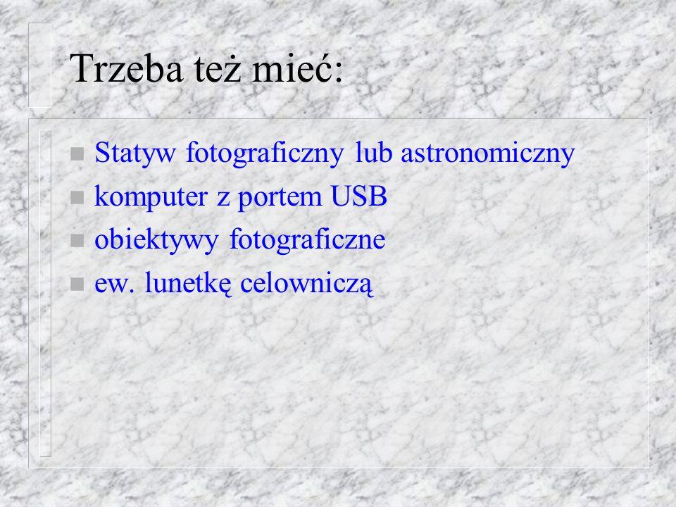 Trzeba też mieć: n Statyw fotograficzny lub astronomiczny n komputer z portem USB n obiektywy fotograficzne n ew.