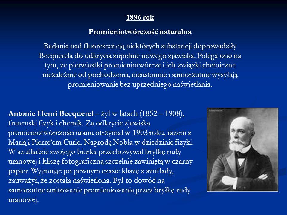 1896 rok Promieniotwórczość naturalna Badania nad fluorescencją niektórych substancji doprowadziły Becquerela do odkrycia zupełnie nowego zjawiska. Po