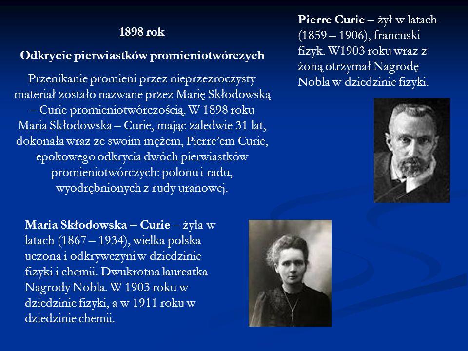 1898 rok Odkrycie pierwiastków promieniotwórczych Przenikanie promieni przez nieprzezroczysty materiał zostało nazwane przez Marię Skłodowską – Curie