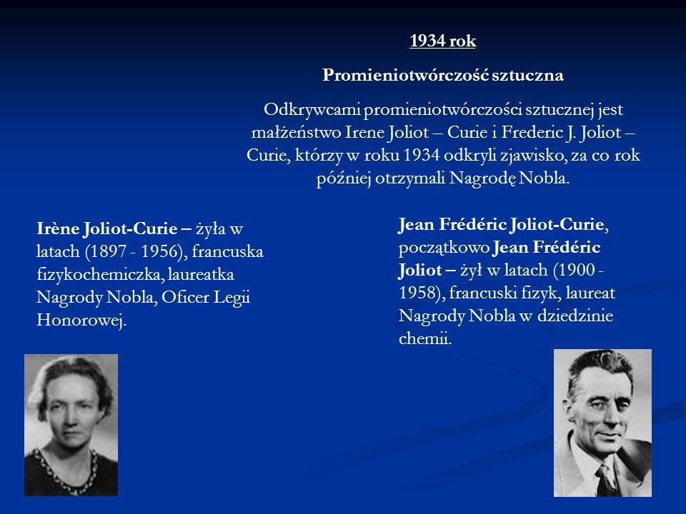 1934 rok Promieniotwórczość sztuczna Odkrywcami promieniotwórczości sztucznej jest małżeństwo Irene Joliot – Curie i Frederic J. Joliot – Curie, którz