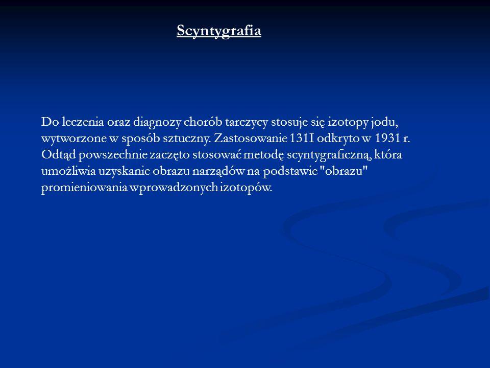 Scyntygrafia Do leczenia oraz diagnozy chorób tarczycy stosuje się izotopy jodu, wytworzone w sposób sztuczny. Zastosowanie 131I odkryto w 1931 r. Odt