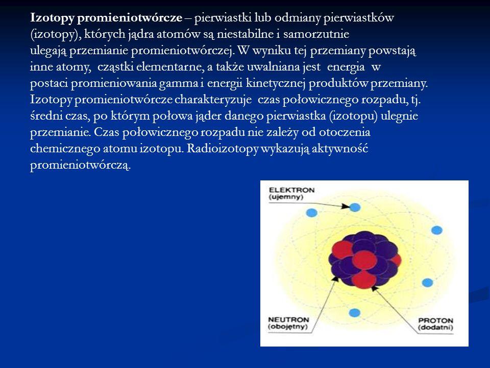 Izotopy promieniotwórcze – pierwiastki lub odmiany pierwiastków (izotopy), których jądra atomów są niestabilne i samorzutnie ulegają przemianie promie