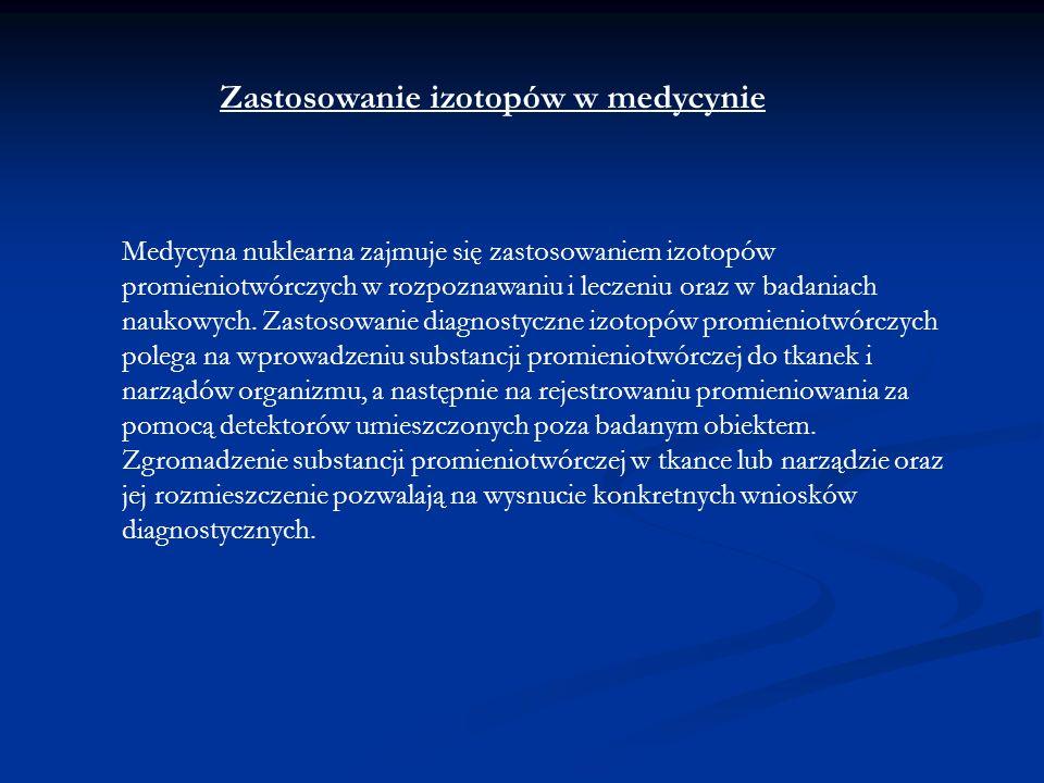 Zastosowanie izotopów w medycynie Medycyna nuklearna zajmuje się zastosowaniem izotopów promieniotwórczych w rozpoznawaniu i leczeniu oraz w badaniach