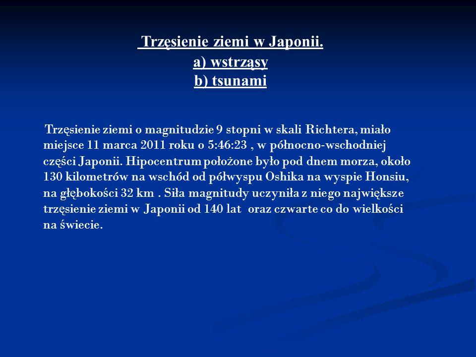 Trzęsienie ziemi w Japonii. a) wstrząsy b) tsunami Trz ę sienie ziemi o magnitudzie 9 stopni w skali Richtera, miało miejsce 11 marca 2011 roku o 5:46