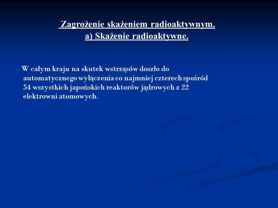 Zagrożenie skażeniem radioaktywnym. a) Skażenie radioaktywne. W całym kraju na skutek wstrz ą sów doszło do automatycznego wył ą czenia co najmniej cz