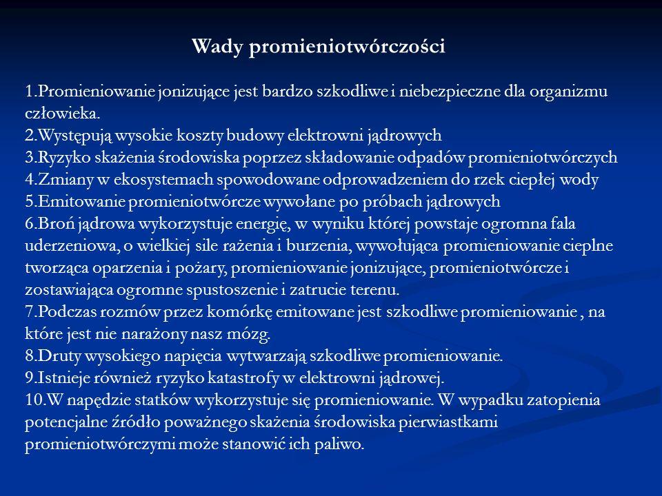Wady promieniotwórczości 1.Promieniowanie jonizujące jest bardzo szkodliwe i niebezpieczne dla organizmu człowieka. 2.Występują wysokie koszty budowy