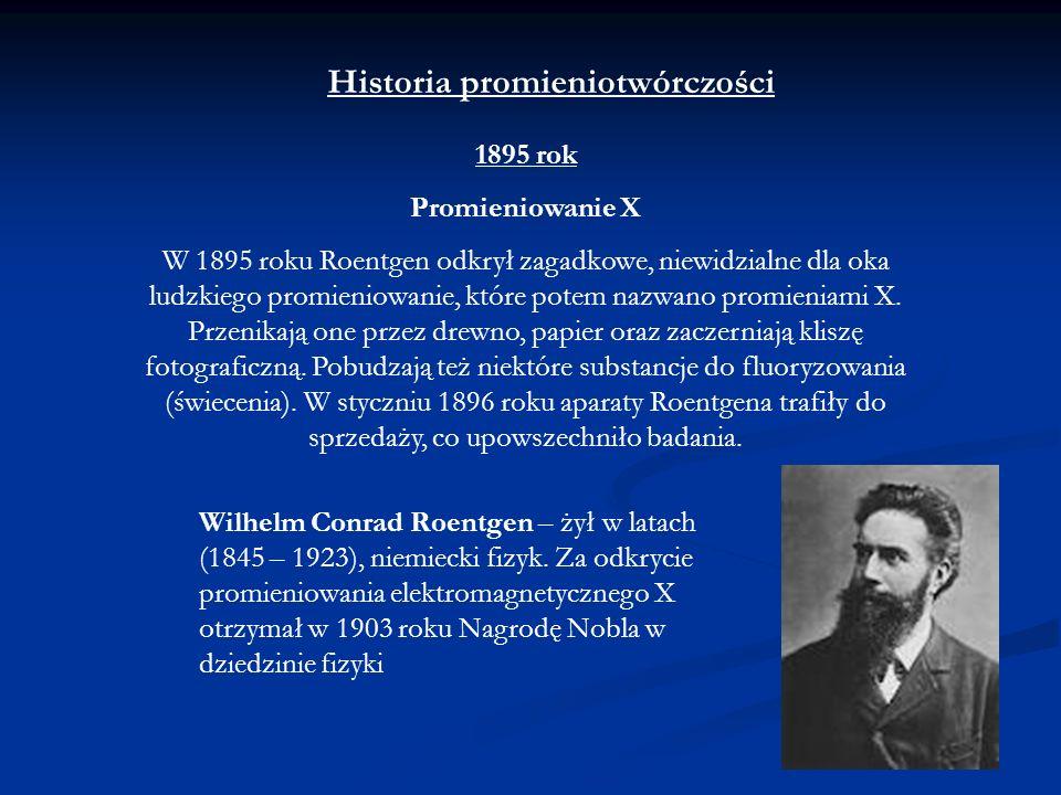 Historia promieniotwórczości 1895 rok Promieniowanie X W 1895 roku Roentgen odkrył zagadkowe, niewidzialne dla oka ludzkiego promieniowanie, które pot