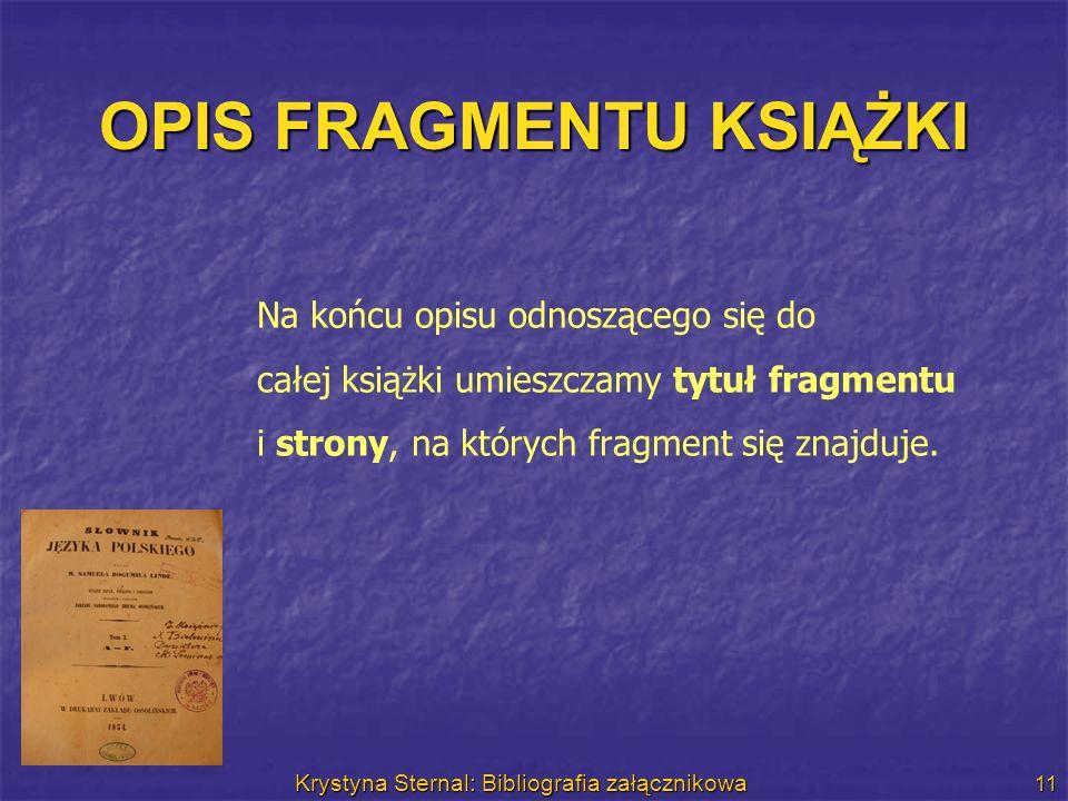 Krystyna Sternal: Bibliografia załącznikowa 11 OPIS FRAGMENTU KSIĄŻKI Na końcu opisu odnoszącego się do całej książki umieszczamy tytuł fragmentu i st