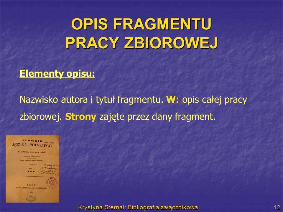 Krystyna Sternal: Bibliografia załącznikowa 12 OPIS FRAGMENTU PRACY ZBIOROWEJ Elementy opisu: Nazwisko autora i tytuł fragmentu. W: opis całej pracy z