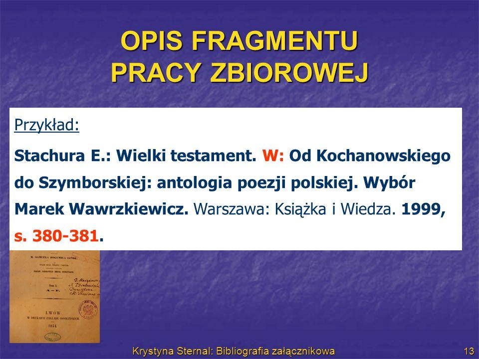 Krystyna Sternal: Bibliografia załącznikowa 13 OPIS FRAGMENTU PRACY ZBIOROWEJ Przykład: Stachura E.: Wielki testament. W: Od Kochanowskiego do Szymbor