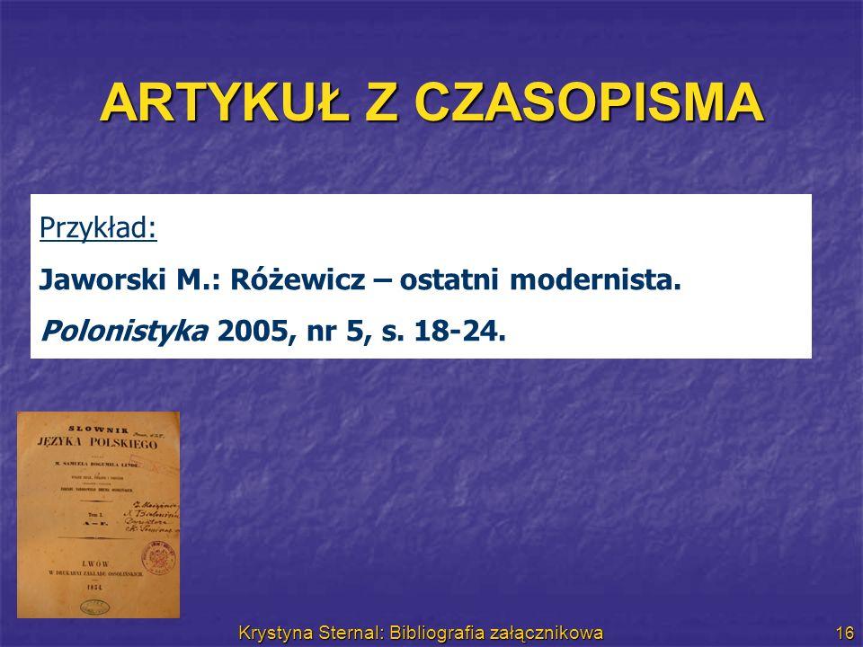 Krystyna Sternal: Bibliografia załącznikowa 16 ARTYKUŁ Z CZASOPISMA Przykład: Jaworski M.: Różewicz – ostatni modernista. Polonistyka 2005, nr 5, s. 1