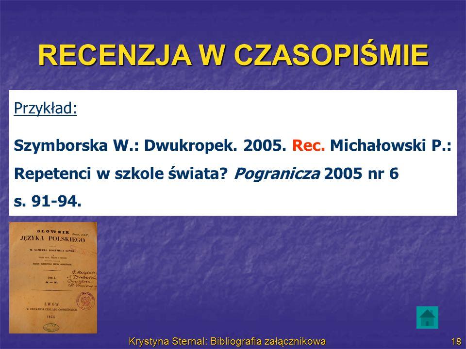 Krystyna Sternal: Bibliografia załącznikowa 18 RECENZJA W CZASOPIŚMIE Przykład: Szymborska W.: Dwukropek. 2005. Rec. Michałowski P.: Repetenci w szkol