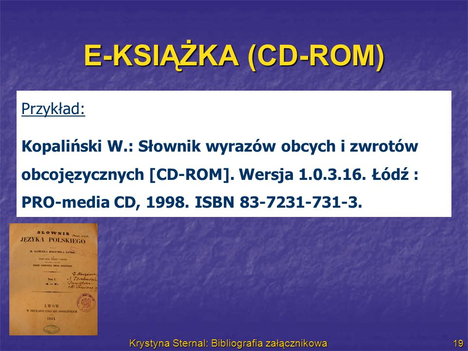 Krystyna Sternal: Bibliografia załącznikowa 19 E-KSIĄŻKA (CD-ROM) Przykład: Kopaliński W.: Słownik wyrazów obcych i zwrotów obcojęzycznych [CD-ROM]. W