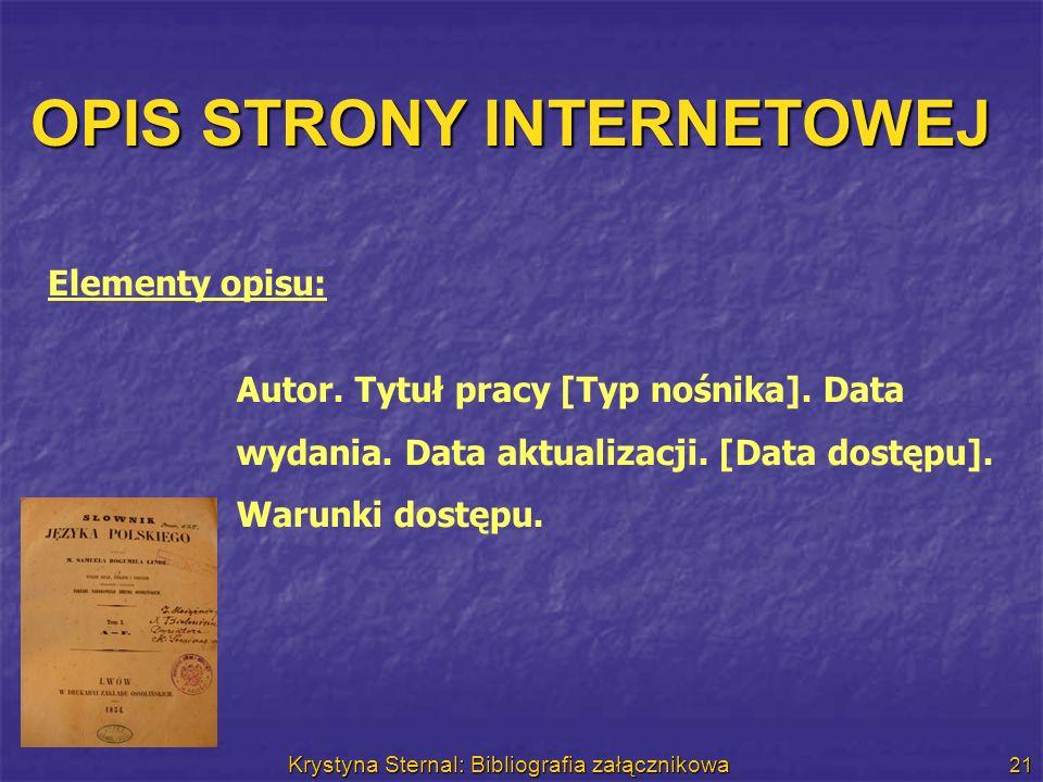 Krystyna Sternal: Bibliografia załącznikowa 21 OPIS STRONY INTERNETOWEJ Autor. Tytuł pracy [Typ nośnika]. Data wydania. Data aktualizacji. [Data dostę