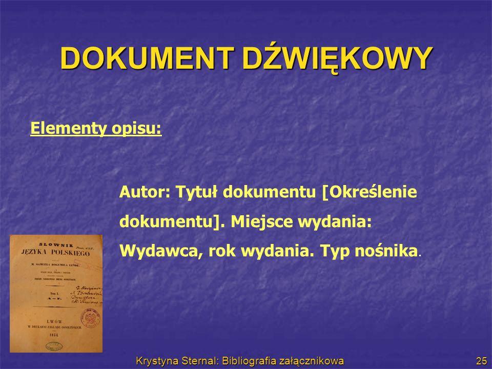 Krystyna Sternal: Bibliografia załącznikowa 25 DOKUMENT DŹWIĘKOWY Elementy opisu: Autor: Tytuł dokumentu [Określenie dokumentu]. Miejsce wydania: Wyda