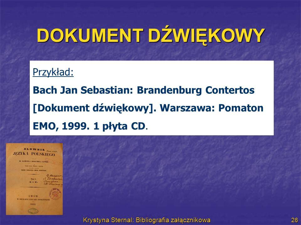 Krystyna Sternal: Bibliografia załącznikowa 26 DOKUMENT DŹWIĘKOWY Przykład: Bach Jan Sebastian: Brandenburg Contertos [Dokument dźwiękowy]. Warszawa: