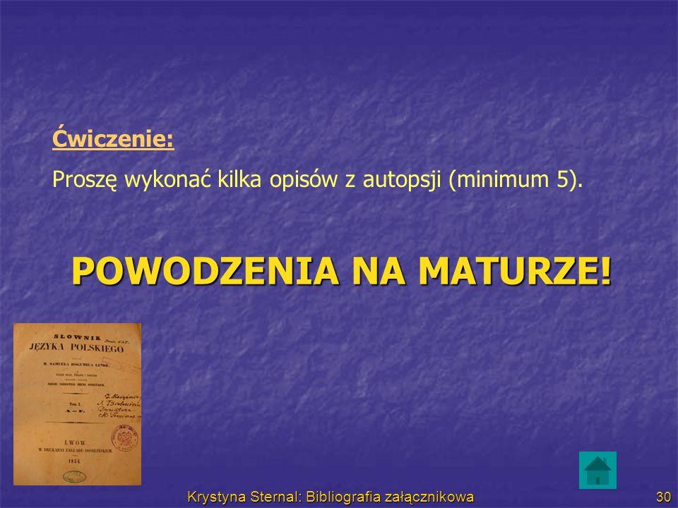 Krystyna Sternal: Bibliografia załącznikowa 30 Ćwiczenie: Proszę wykonać kilka opisów z autopsji (minimum 5). POWODZENIA NA MATURZE!