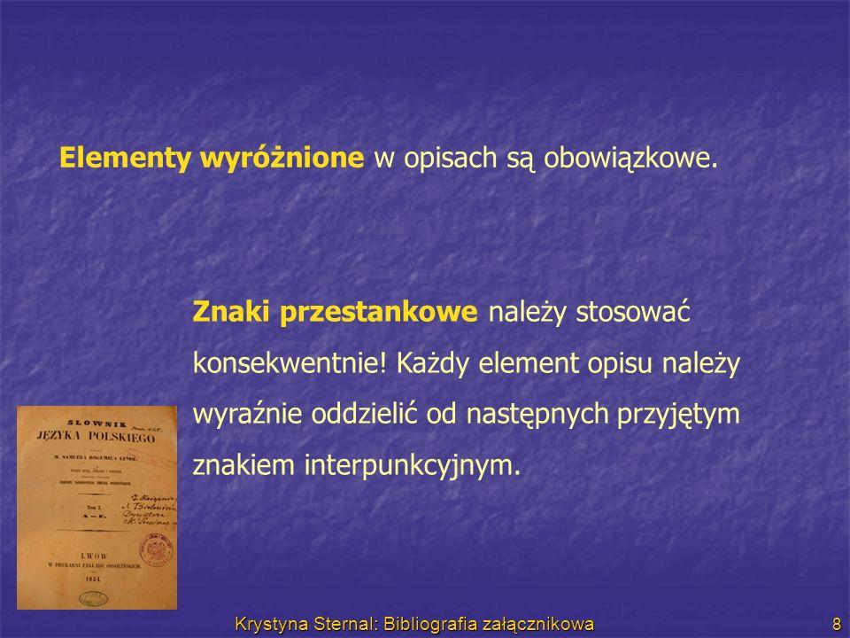 Krystyna Sternal: Bibliografia załącznikowa 8 Elementy wyróżnione w opisach są obowiązkowe. Znaki przestankowe należy stosować konsekwentnie! Każdy el