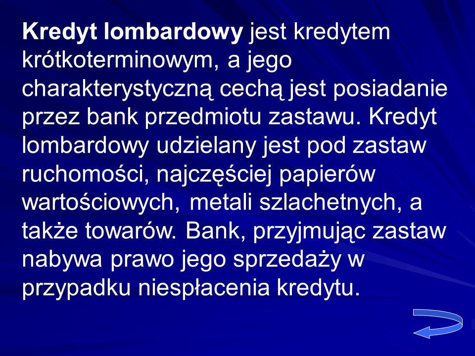 Kredyt lombardowy jest kredytem krótkoterminowym, a jego charakterystyczną cechą jest posiadanie przez bank przedmiotu zastawu. Kredyt lombardowy udzi
