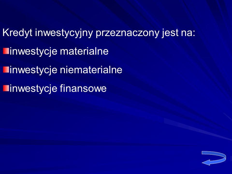 Kredyt inwestycyjny przeznaczony jest na: inwestycje materialne inwestycje niematerialne inwestycje finansowe