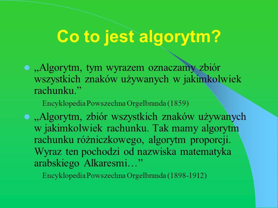 Co to jest algorytm? Algorytm, tym wyrazem oznaczamy zbiór wszystkich znaków używanych w jakimkolwiek rachunku. Encyklopedia Powszechna Orgelbranda (1