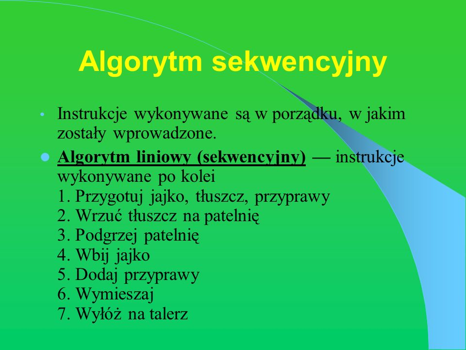Algorytm sekwencyjny Instrukcje wykonywane są w porządku, w jakim zostały wprowadzone. Algorytm liniowy (sekwencyjny) instrukcje wykonywane po kolei 1