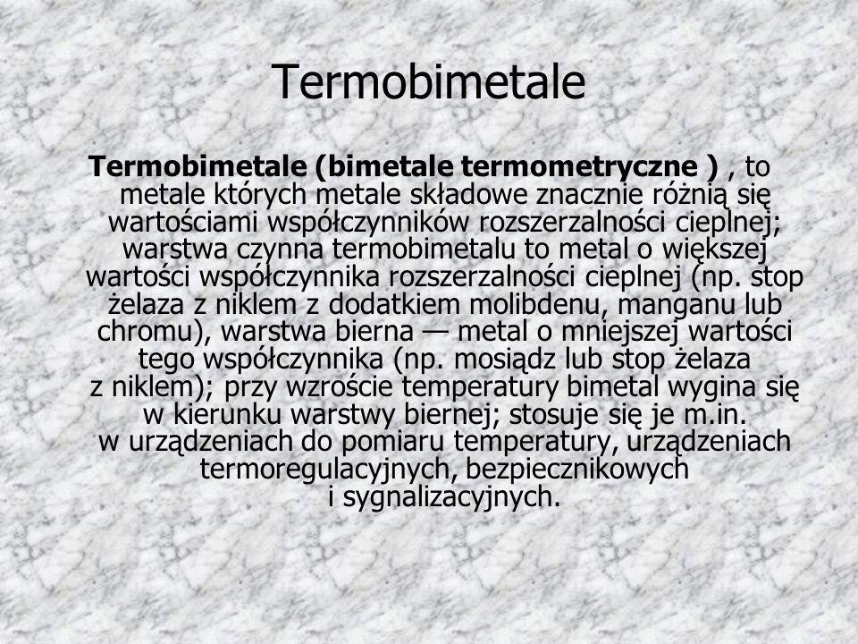 Termobimetale Termobimetale (bimetale termometryczne ), to metale których metale składowe znacznie różnią się wartościami współczynników rozszerzalnoś