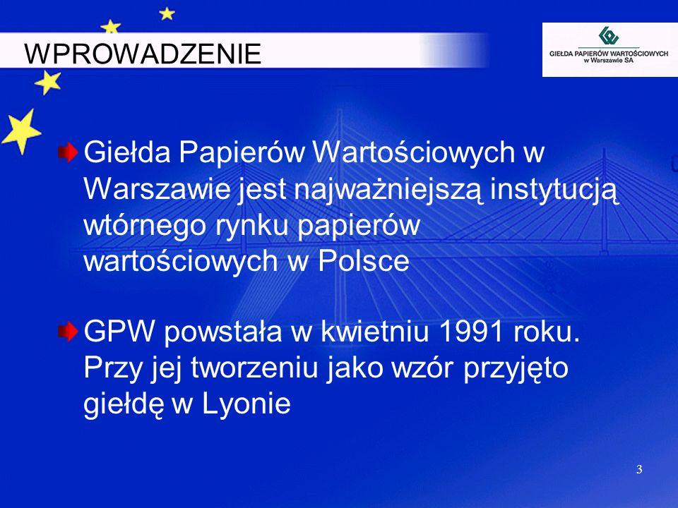 3 WPROWADZENIE Giełda Papierów Wartościowych w Warszawie jest najważniejszą instytucją wtórnego rynku papierów wartościowych w Polsce GPW powstała w k